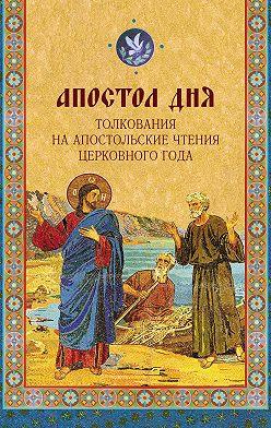 Неустановленный автор - Апостол дня. Толкования на Апостольские чтения церковного года