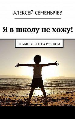 Алексей Семёнычев - Я в школу не хожу! Хоумскулинг на русском
