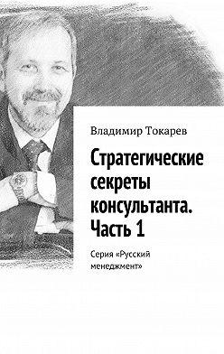Владимир Токарев - Стратегические секреты консультанта. Часть1. Серия «Русский менеджмент»