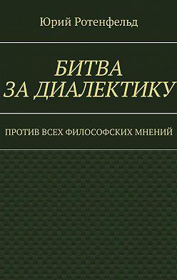 Юрий Ротенфельд - Битва задиалектику. Против всех философских мнений