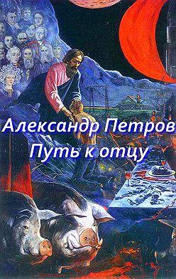 Александр Петров - Путь к отцу (сборник)