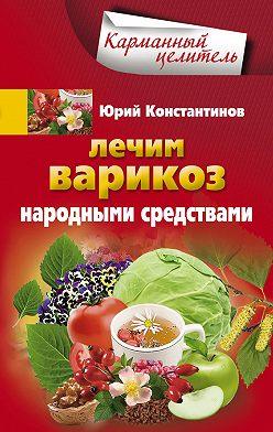 Юрий Константинов - Лечим варикоз народными средствами