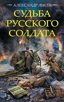Александр Лысёв - Судьба русского солдата