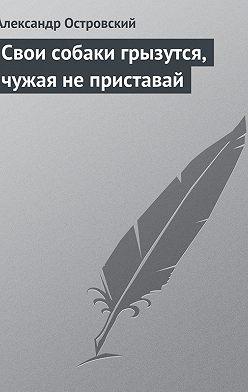Александр Островский - Свои собаки грызутся, чужая не приставай