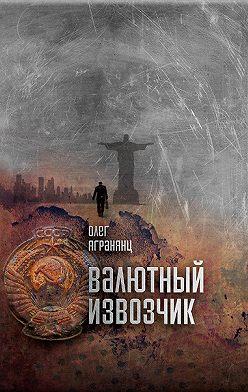 Олег Агранянц - Валютный извозчик