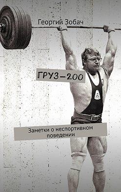 Георгий Зобач - Груз-200. Заметки онеспортивном поведении