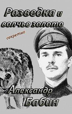 Александр Бабин - Разведка и волчье золото
