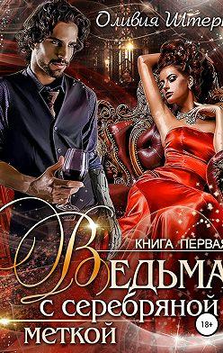 Оливия Штерн - Ведьма с серебряной меткой. Книга 1