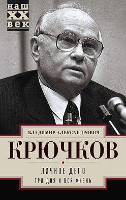 Владимир Крючков - Личное дело.Три дня и вся жизнь