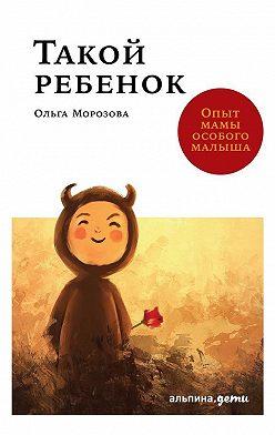 Ольга Морозова - Такой ребенок. Опыт мамы особого малыша