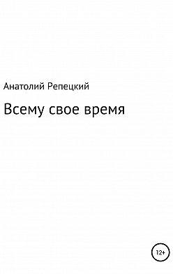 Анатолий Репецкий - Всему свое время