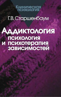 Геннадий Старшенбаум - Аддиктология: психология и психотерапия зависимостей