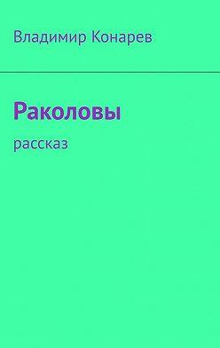 Владимир Конарев - Раколовы. Рассказ