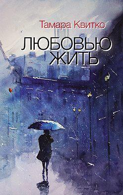 Тамара Квитко - Любовью жить (сборник)