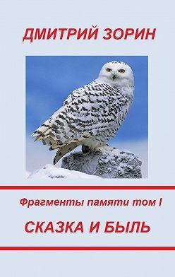 Дмитрий Зорин - Сказка и быль. Фрагменты памяти. Том I
