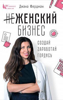 Диана Фердман - Женский бизнес. Создай. Заработай. Гордись
