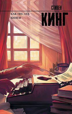 Стивен Кинг - Как писать книги