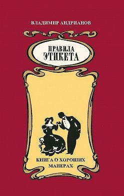 Владимир Андрианов - Правила этикета. Книга о хороших манерах