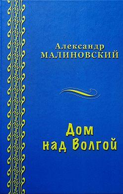 Александр Малиновский - Дом над Волгой (сборник)