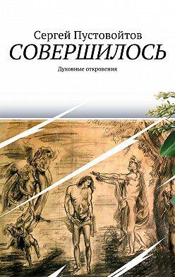 Сергей Пустовойтов - Совершилось. Духовные откровения