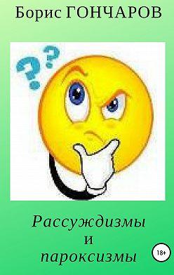 Борис Гончаров - Рассуждизмы и пароксизмы. Книга 1