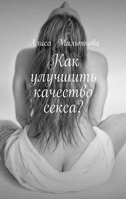 Алиса Мальтнова - Как улучшить качество секса? Популярно о сексе