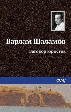 Варлам Шаламов - Заговор юристов