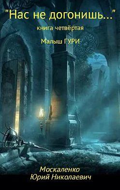 Юрий Москаленко - Малыш Гури. Книга четвёртая. «Нас не догонишь…»
