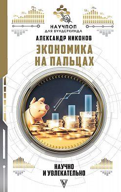Александр Никонов - Экономика на пальцах: научно и увлекательно