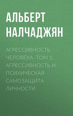 Альберт Налчаджян - Агрессивность человека. Том 1. Агрессивность и психическая самозащита личности