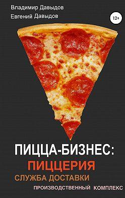 Владимир Давыдов - Пицца-бизнес: пиццерия, служба доставки, производственный комплекс
