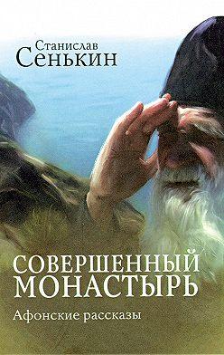 Станислав Сенькин - Совершенный монастырь. Афонские рассказы