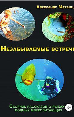 Александр Матанцев - Незабываемые встречи. Сборник рассказов о рыбах и водных млекопитающих