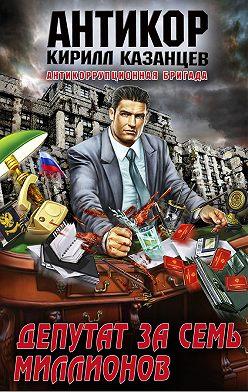 Кирилл Казанцев - Депутат за семь миллионов