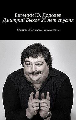 Евгений Додолев - Дмитрий Быков 20лет спустя. Хроники «Московской комсомолки»