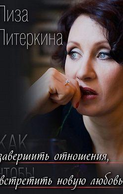 Лиза Питеркина - Как завершить отношения, чтобы встретить новую любовь
