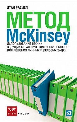 Итан Расиел - Метод McKinsey. Использование техник ведущих стратегических консультантов для решения личных и деловых задач