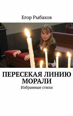 Егор Рыбаков - Пересекая линию морали. Избранные стихи