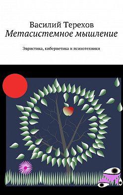 Василий Терехов - Метасистемное мышление. Эвристика, кибернетика и психотехники