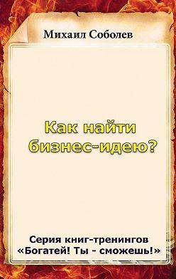 Михаил Соболев - Как найти бизнес-идею?