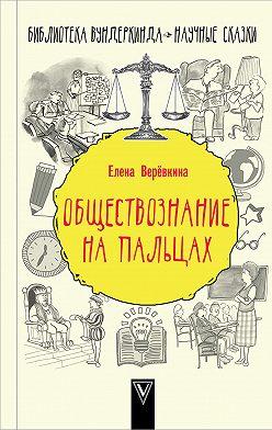 Елена Веревкина - Обществознание на пальцах