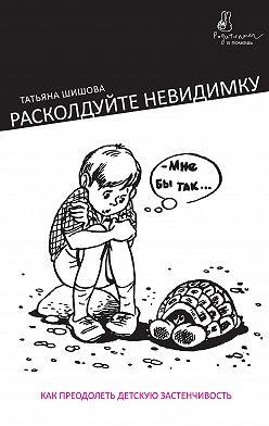 Татьяна Шишова - Расколдуйте невидимку. Как преодолеть детскую застенчивость