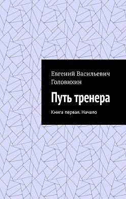 Евгений Головихин - Путь тренера. Книга первая. Начало