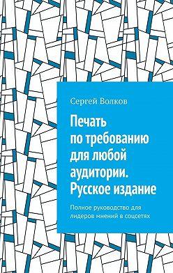 Сергей Волков - Печать потребованию для любой аудитории. Русское издание. Полное руководство для лидеров мнений всоцсетях
