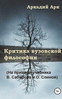 Аркадий Арк - Критика вузовской философии (На примере учебника В. Сабирова и О. Соиной)