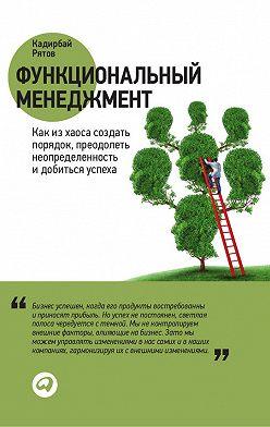Кадирбай Рятов - Функциональный менеджмент. Как из хаоса создать порядок, преодолеть неопределенность и добиться успеха