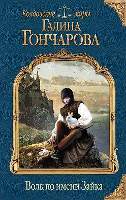 Галина Гончарова - Волк по имени Зайка