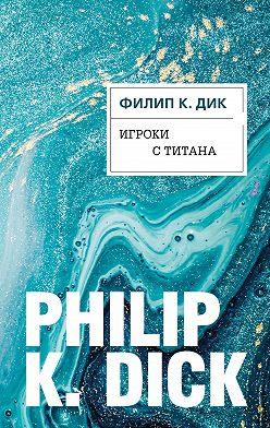 Филип Дик - Игроки с Титана
