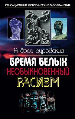 Андрей Буровский - Бремя белых. Необыкновенный расизм