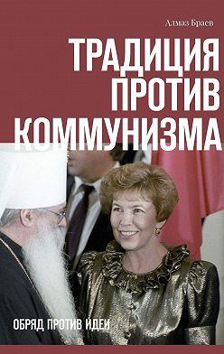 Алмаз Браев - Традиция против коммунизма. Обряд против идеи